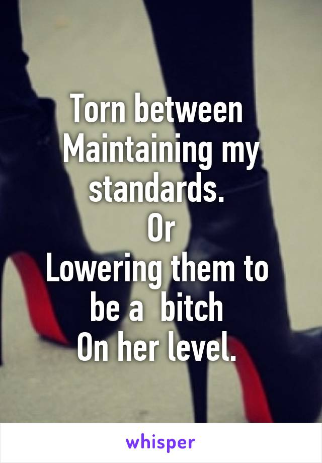Torn between  Maintaining my standards.  Or Lowering them to  be a  bitch  On her level.
