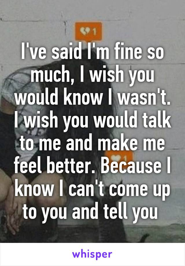 I've said I'm fine so much, I wish you would know I wasn't. I wish you would talk to me and make me feel better. Because I know I can't come up to you and tell you