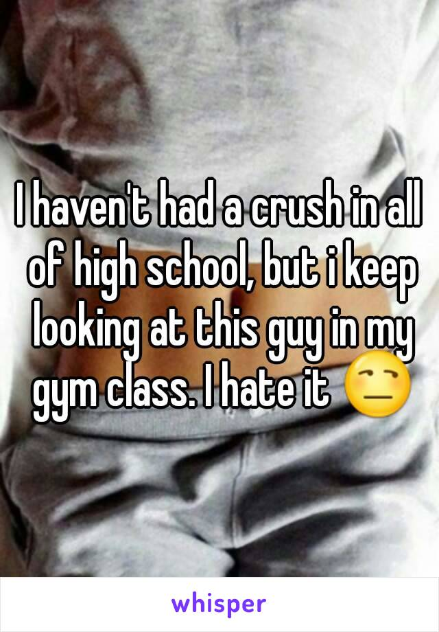 I haven't had a crush in all of high school, but i keep looking at this guy in my gym class. I hate it 😒