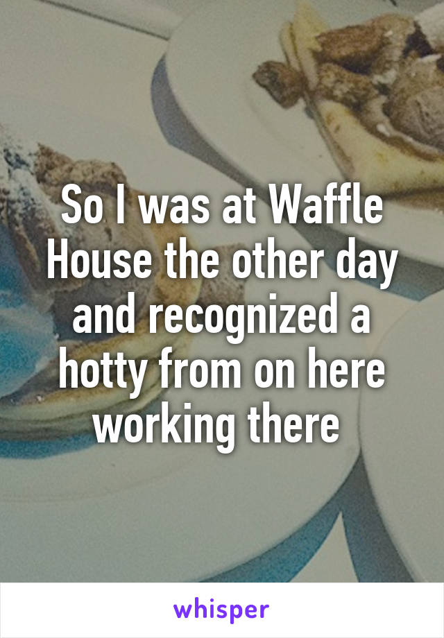 So I was at Waffle House the other day and recognized a hotty from on here working there