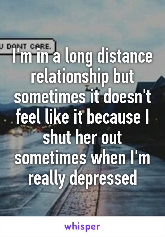 I'm in a long distance relationship but sometimes it doesn't feel like it because I shut her out sometimes when I'm really depressed