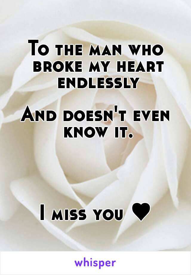 To the man who broke my heart endlessly  And doesn't even know it.     I miss you ♥