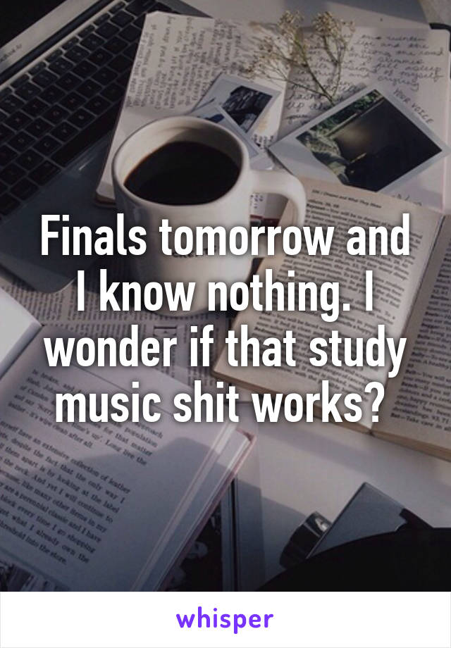 Finals tomorrow and I know nothing. I wonder if that study music shit works?