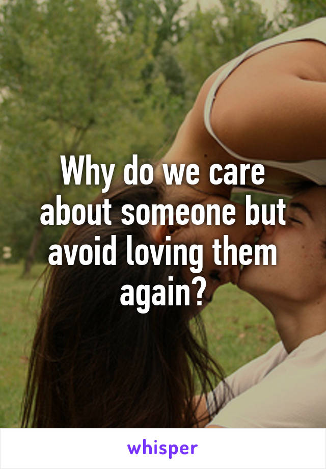Why do we care about someone but avoid loving them again?