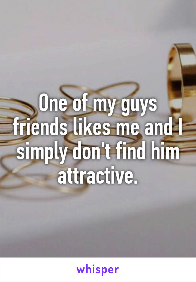 One of my guys friends likes me and I simply don't find him attractive.