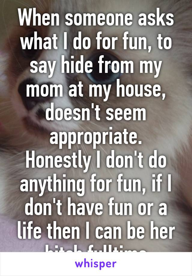 When someone asks what I do for fun, to say hide from my mom at my house, doesn't seem appropriate. Honestly I don't do anything for fun, if I don't have fun or a life then I can be her bitch fulltime