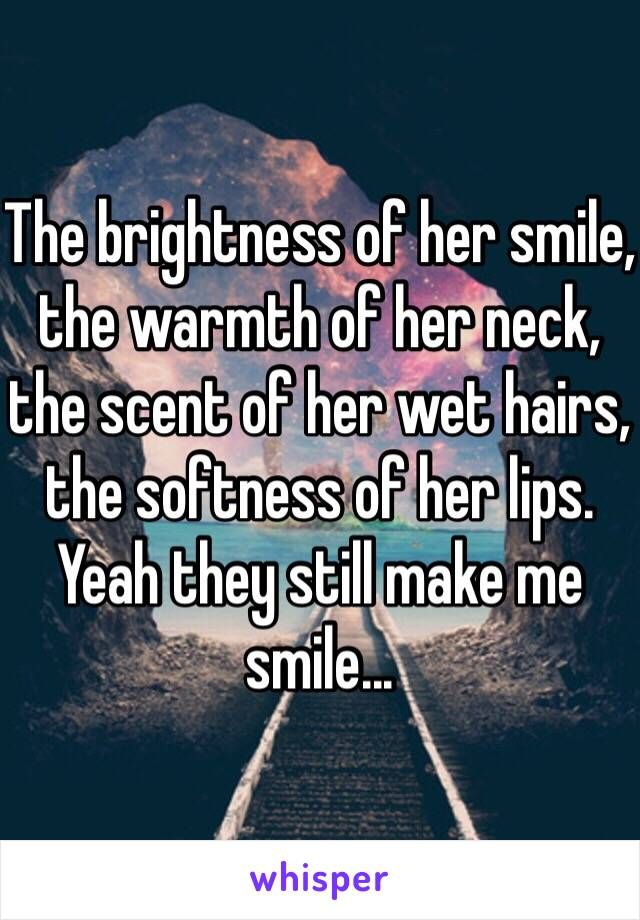 The brightness of her smile, the warmth of her neck, the scent of her wet hairs, the softness of her lips. Yeah they still make me smile...