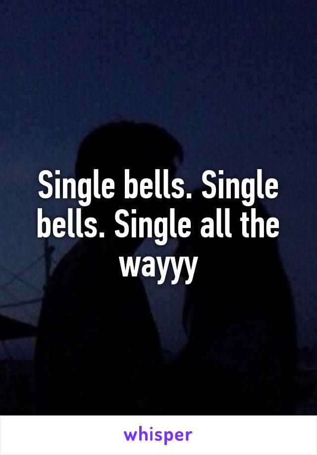 Single bells. Single bells. Single all the wayyy