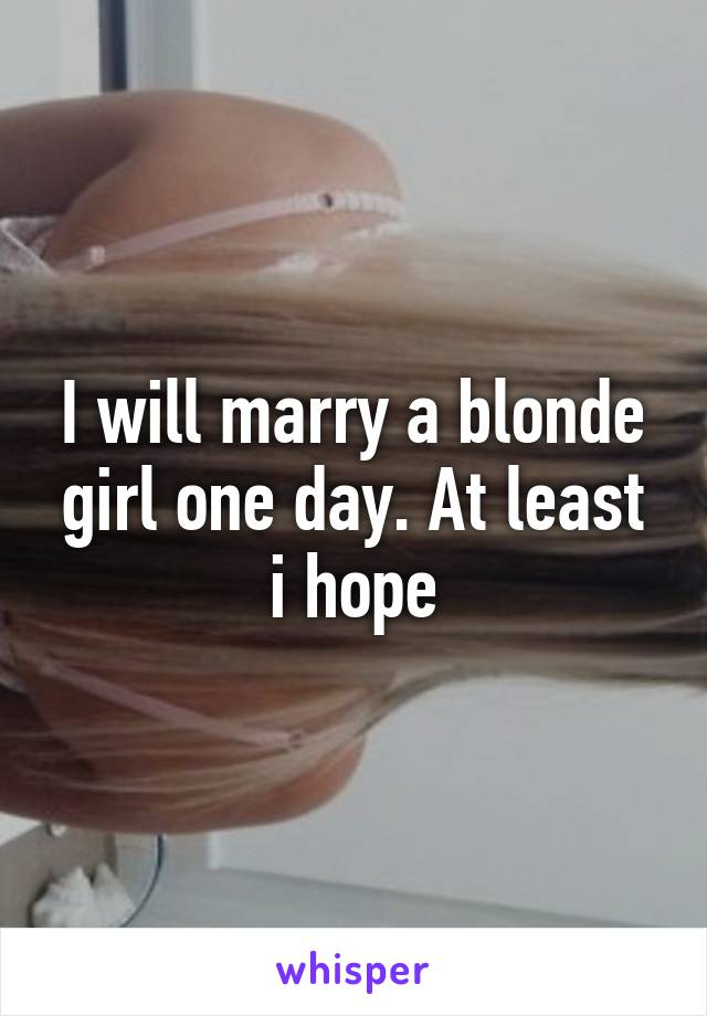 I will marry a blonde girl one day. At least i hope