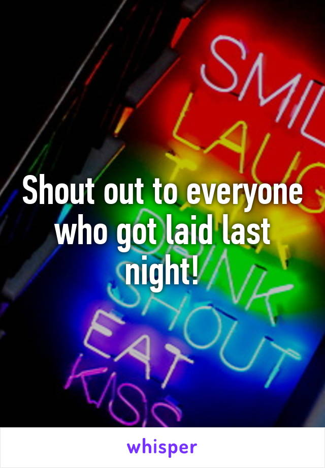 Shout out to everyone who got laid last night!