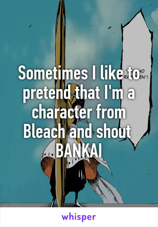 Sometimes I like to pretend that I'm a character from Bleach and shout  BANKAI