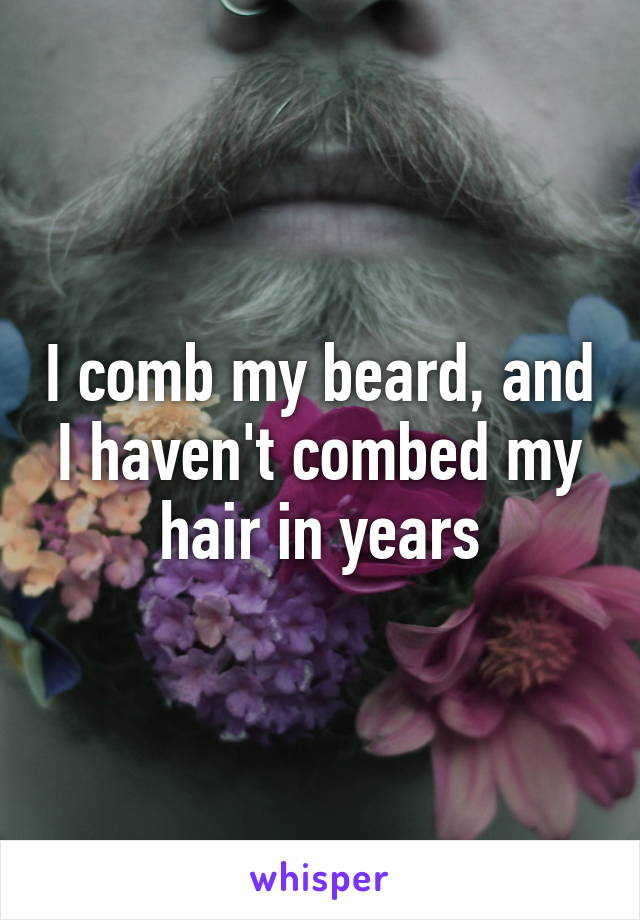 I comb my beard, and I haven't combed my hair in years