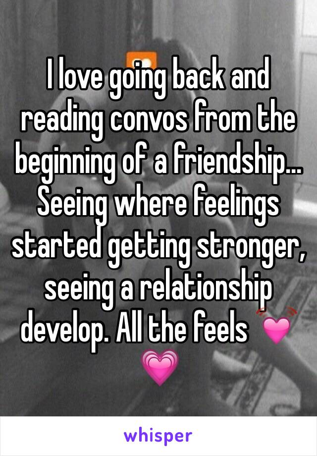 I love going back and reading convos from the beginning of a friendship... Seeing where feelings started getting stronger, seeing a relationship develop. All the feels 💓💗