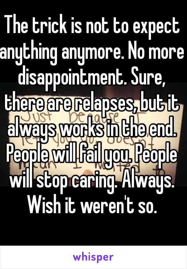 The trick is not to expect anything anymore. No more disappointment. Sure, there are relapses, but it always works in the end. People will fail you. People will stop caring. Always. Wish it weren't so.