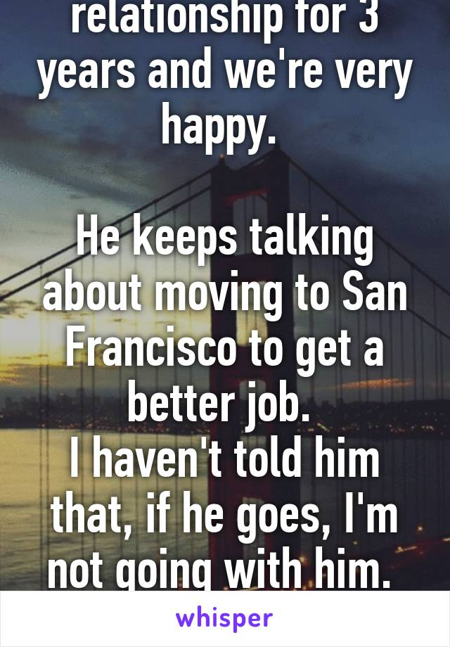 I've been in my relationship for 3 years and we're very happy.   He keeps talking about moving to San Francisco to get a better job.  I haven't told him that, if he goes, I'm not going with him.