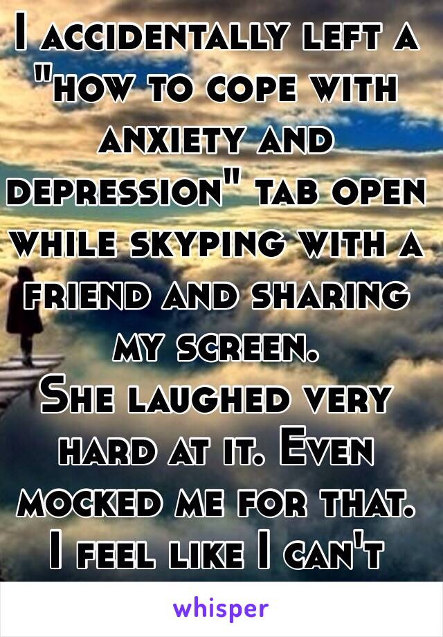 """I accidentally left a """"how to cope with anxiety and depression"""" tab open while skyping with a friend and sharing my screen.  She laughed very hard at it. Even mocked me for that.  I feel like I can't  trust her now."""