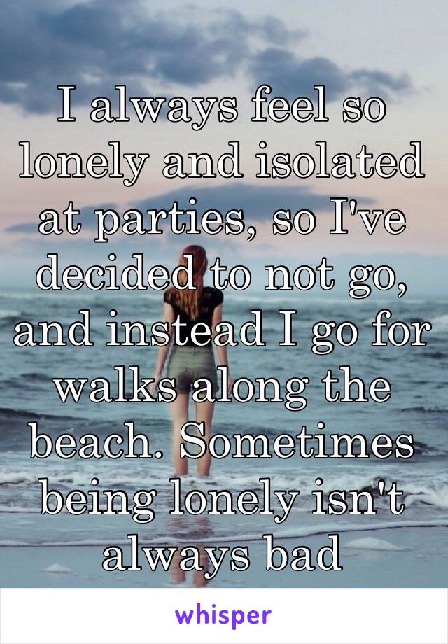 I always feel so lonely and isolated at parties, so I've decided to not go, and instead I go for walks along the beach. Sometimes being lonely isn't always bad