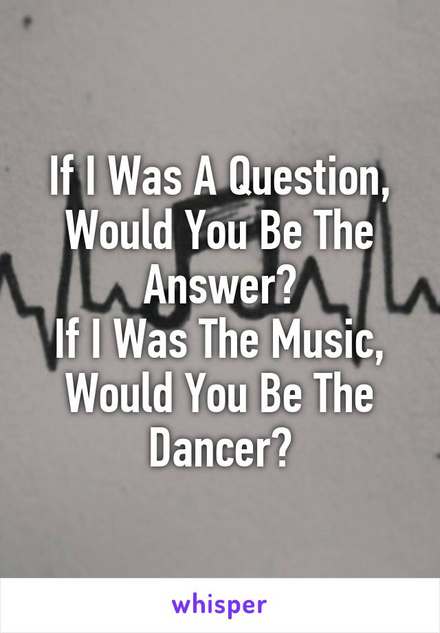 If I Was A Question, Would You Be The Answer? If I Was The Music, Would You Be The Dancer?