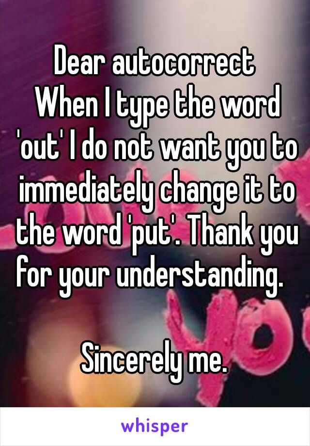 Dear autocorrect  When I type the word 'out' I do not want you to immediately change it to the word 'put'. Thank you for your understanding.   Sincerely me.