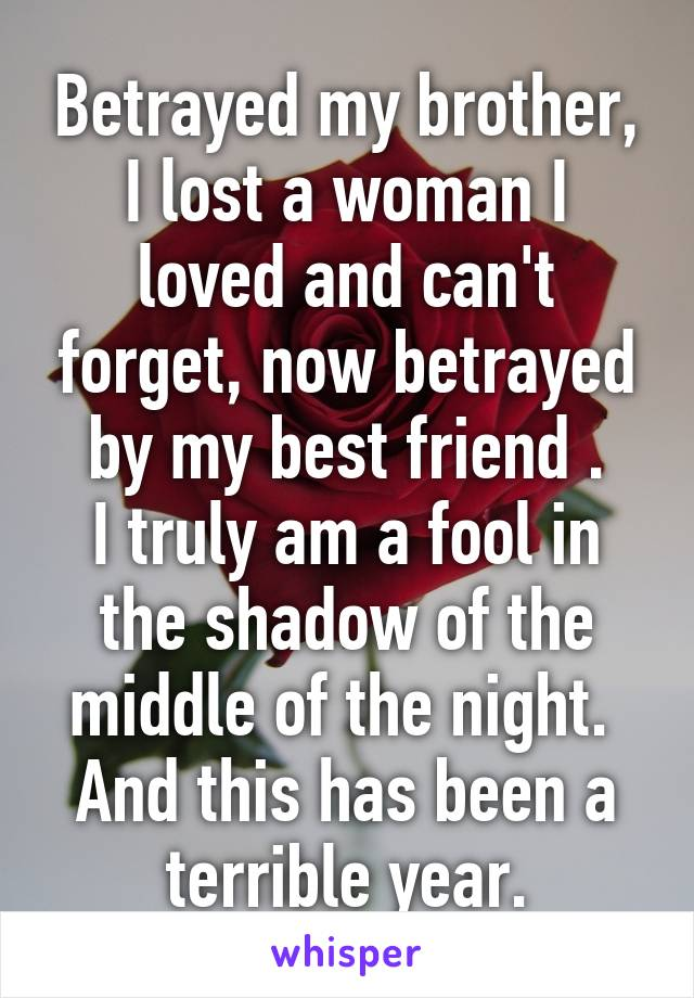 Betrayed my brother, I lost a woman I loved and can't forget, now betrayed by my best friend . I truly am a fool in the shadow of the middle of the night.  And this has been a terrible year.