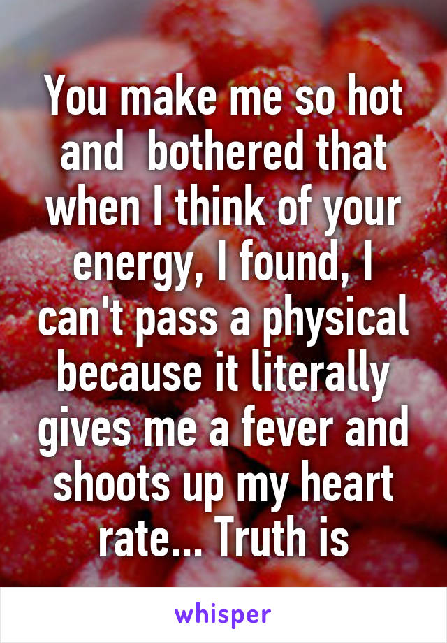 You make me so hot and  bothered that when I think of your energy, I found, I can't pass a physical because it literally gives me a fever and shoots up my heart rate... Truth is