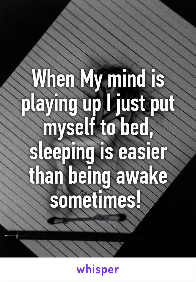 When My mind is playing up I just put myself to bed, sleeping is easier than being awake sometimes!