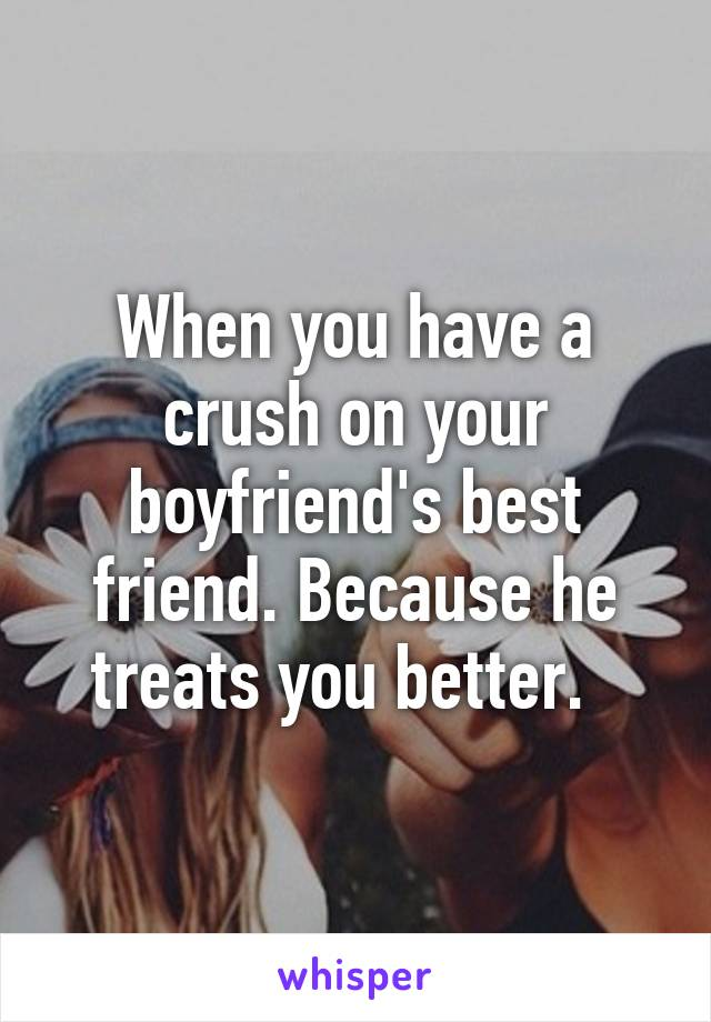 When you have a crush on your boyfriend's best friend. Because he treats you better.