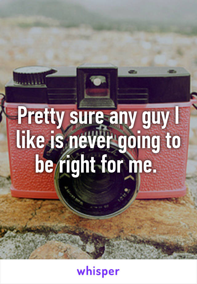 Pretty sure any guy I like is never going to be right for me.