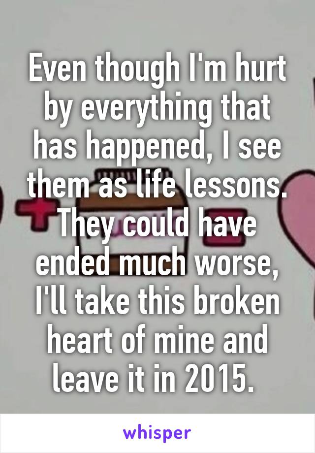 Even though I'm hurt by everything that has happened, I see them as life lessons. They could have ended much worse, I'll take this broken heart of mine and leave it in 2015.