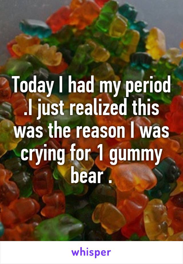 Today I had my period .I just realized this was the reason I was crying for 1 gummy bear .