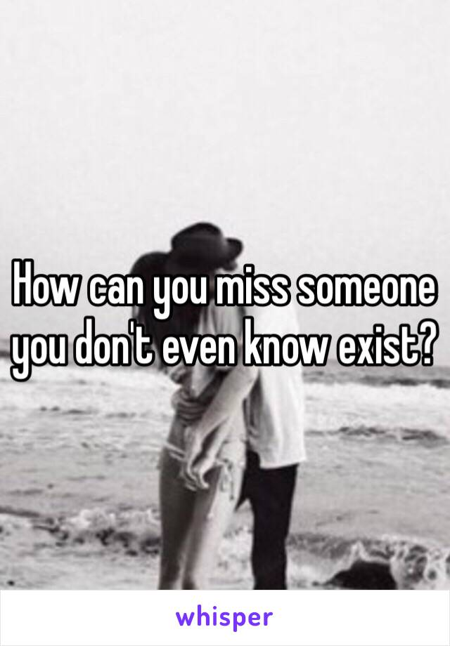 How can you miss someone you don't even know exist?