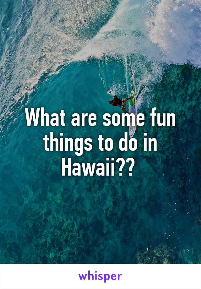 What are some fun things to do in Hawaii??