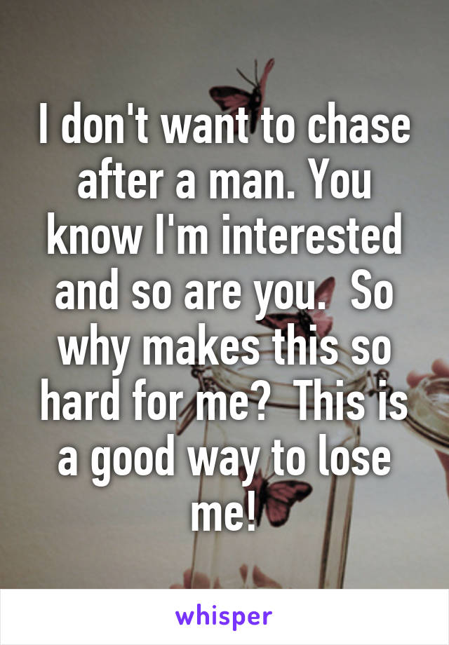 I don't want to chase after a man. You know I'm interested and so are you.  So why makes this so hard for me?  This is a good way to lose me!