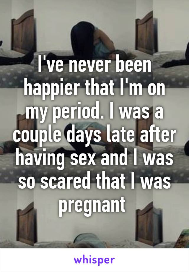 I've never been happier that I'm on my period. I was a couple days late after having sex and I was so scared that I was pregnant