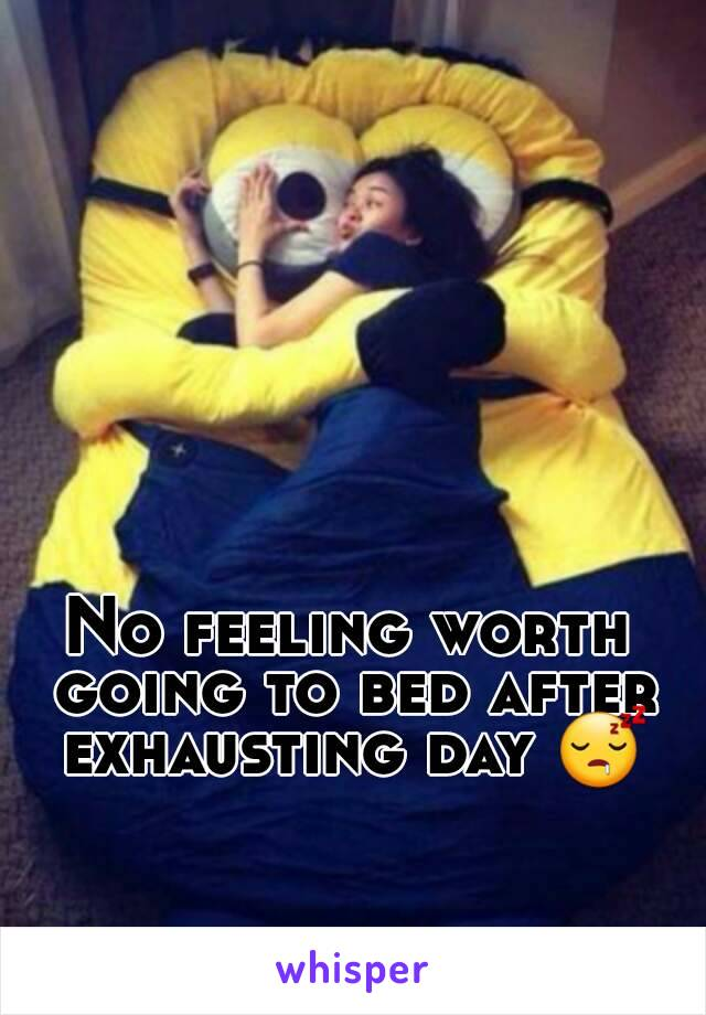 No feeling worth going to bed after exhausting day 😴