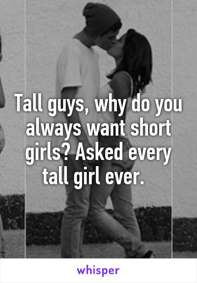 Tall guys, why do you always want short girls? Asked every tall girl ever.