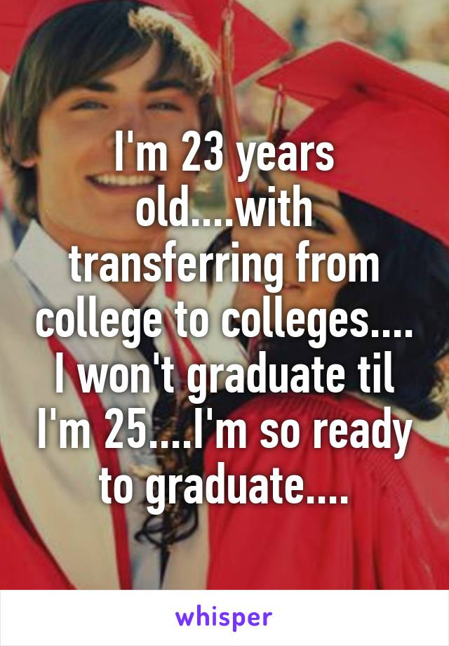 I'm 23 years old....with transferring from college to colleges.... I won't graduate til I'm 25....I'm so ready to graduate....