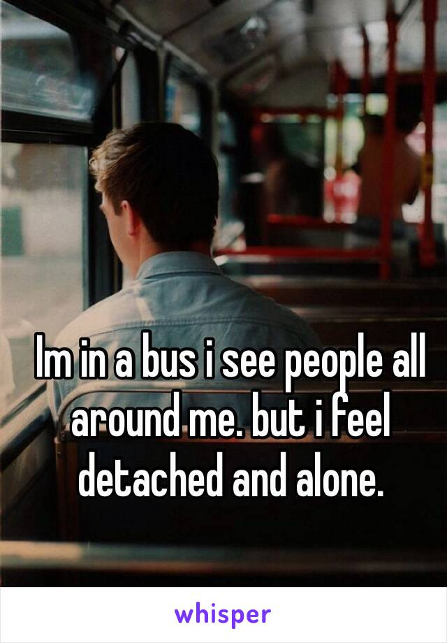 Im in a bus i see people all around me. but i feel detached and alone.