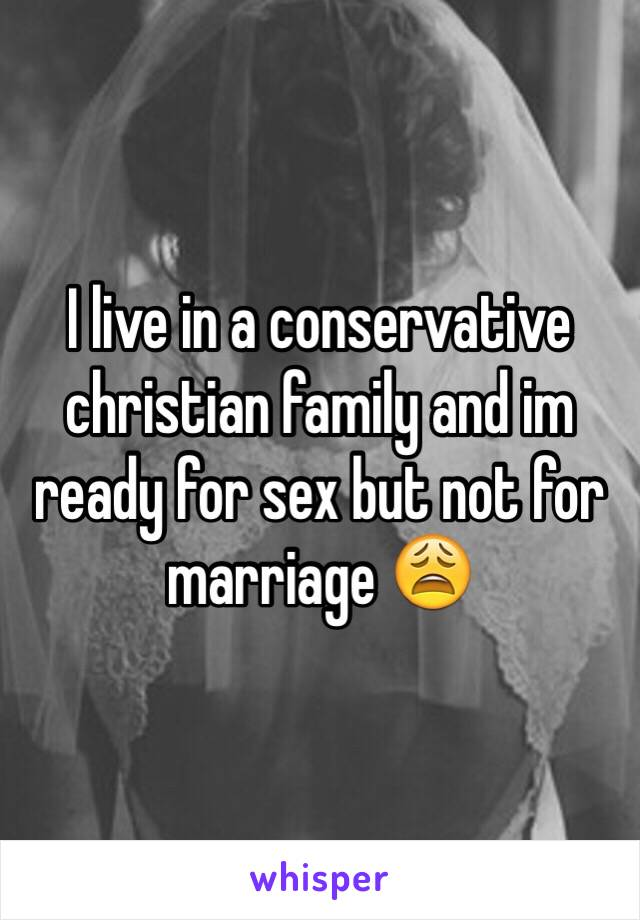 I live in a conservative christian family and im ready for sex but not for marriage 😩