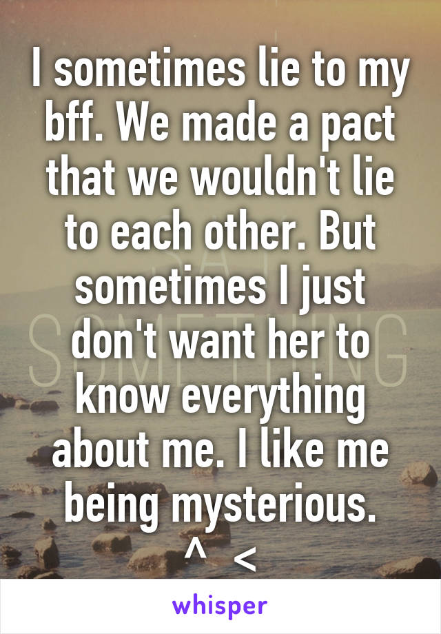 I sometimes lie to my bff. We made a pact that we wouldn't lie to each other. But sometimes I just don't want her to know everything about me. I like me being mysterious. ^_<