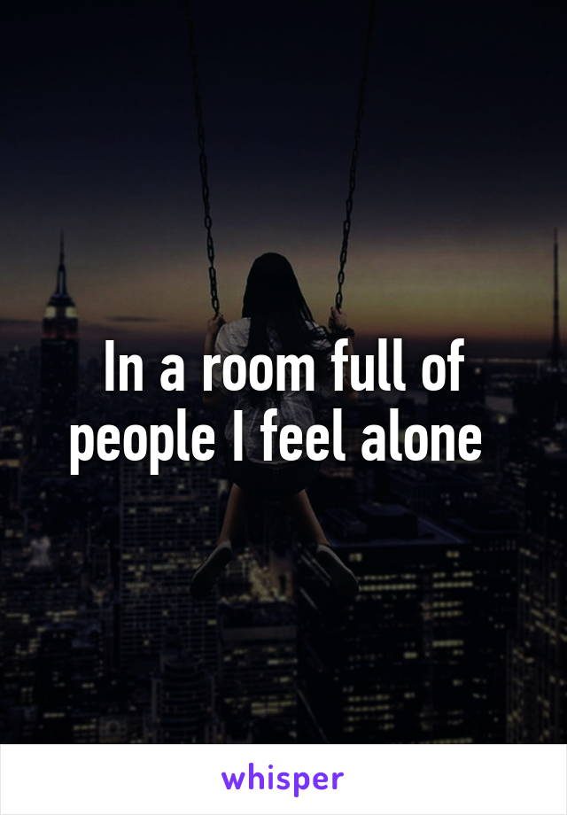 In a room full of people I feel alone