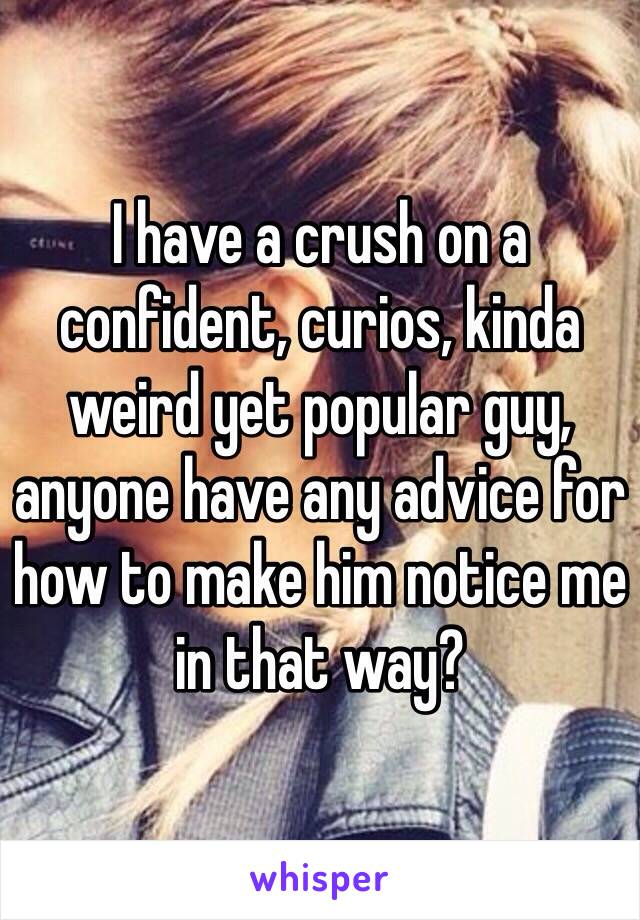 I have a crush on a confident, curios, kinda weird yet popular guy, anyone have any advice for how to make him notice me in that way?