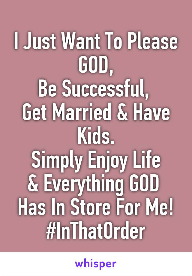 I Just Want To Please GOD, Be Successful,  Get Married & Have Kids. Simply Enjoy Life & Everything GOD  Has In Store For Me! #InThatOrder