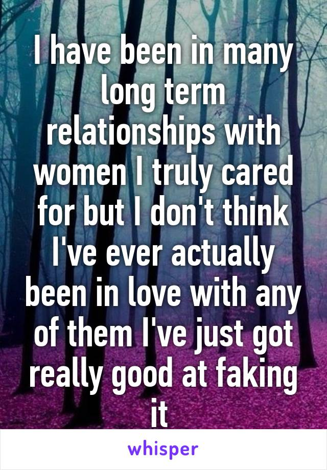 I have been in many long term relationships with women I truly cared for but I don't think I've ever actually been in love with any of them I've just got really good at faking it