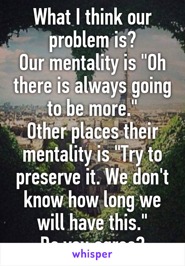 """What I think our problem is? Our mentality is """"Oh there is always going to be more."""" Other places their mentality is """"Try to preserve it. We don't know how long we will have this."""" Do you agree?"""