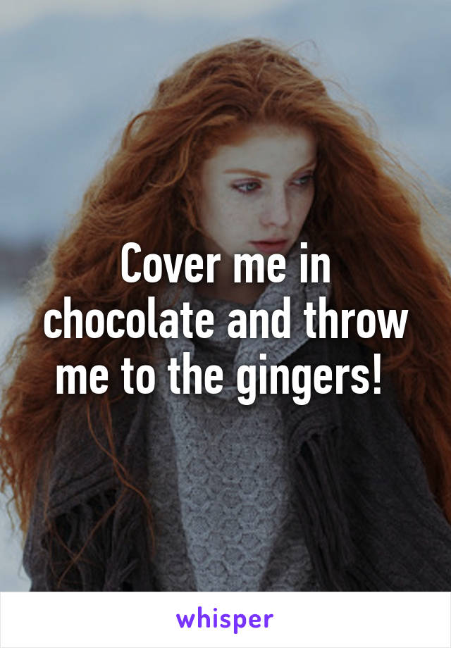 Cover me in chocolate and throw me to the gingers!