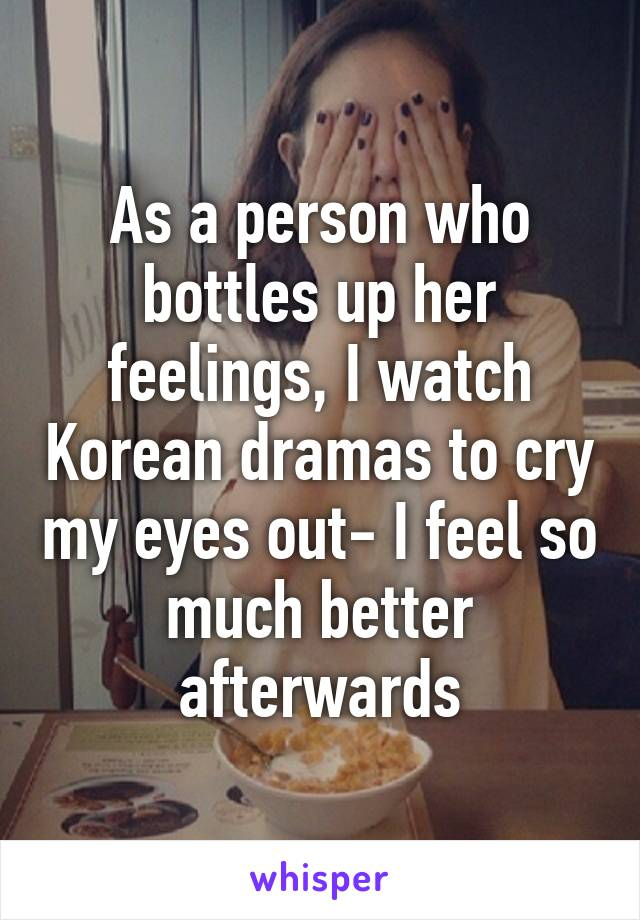 As a person who bottles up her feelings, I watch Korean dramas to cry my eyes out- I feel so much better afterwards