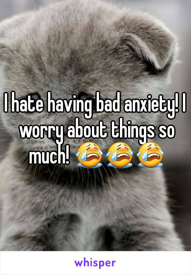 I hate having bad anxiety! I worry about things so much! 😭😭😭