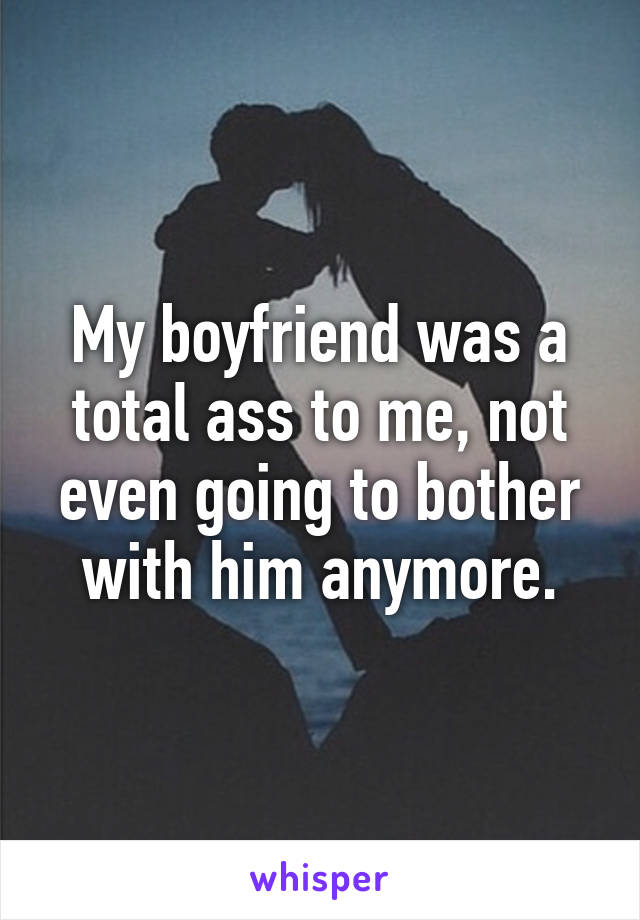 My boyfriend was a total ass to me, not even going to bother with him anymore.