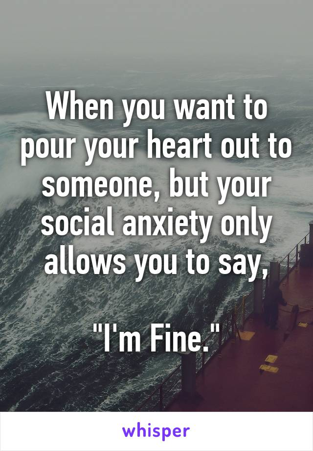 """When you want to pour your heart out to someone, but your social anxiety only allows you to say,  """"I'm Fine."""""""
